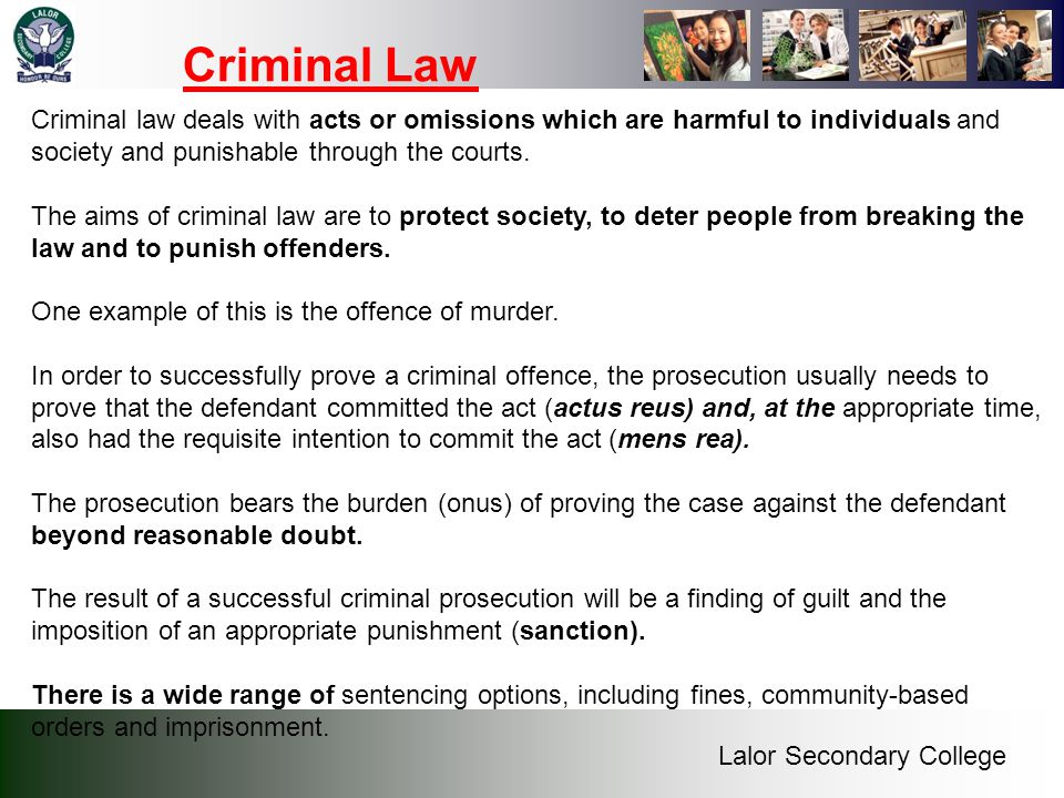 Lalor Secondary College Criminal Law Criminal law deals with acts or omissions which are harmful to individuals and society and punishable through the