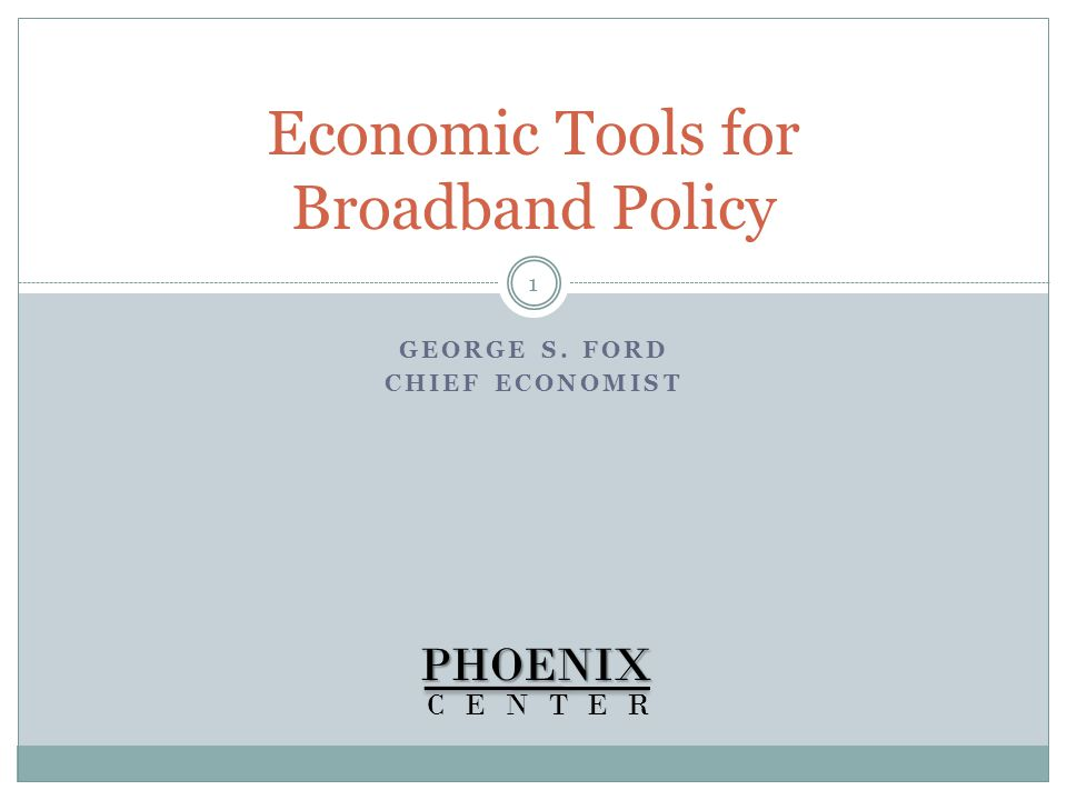 GEORGE S. FORD CHIEF ECONOMIST Economic Tools for Broadband PolicyPHOENIX CENTER 1