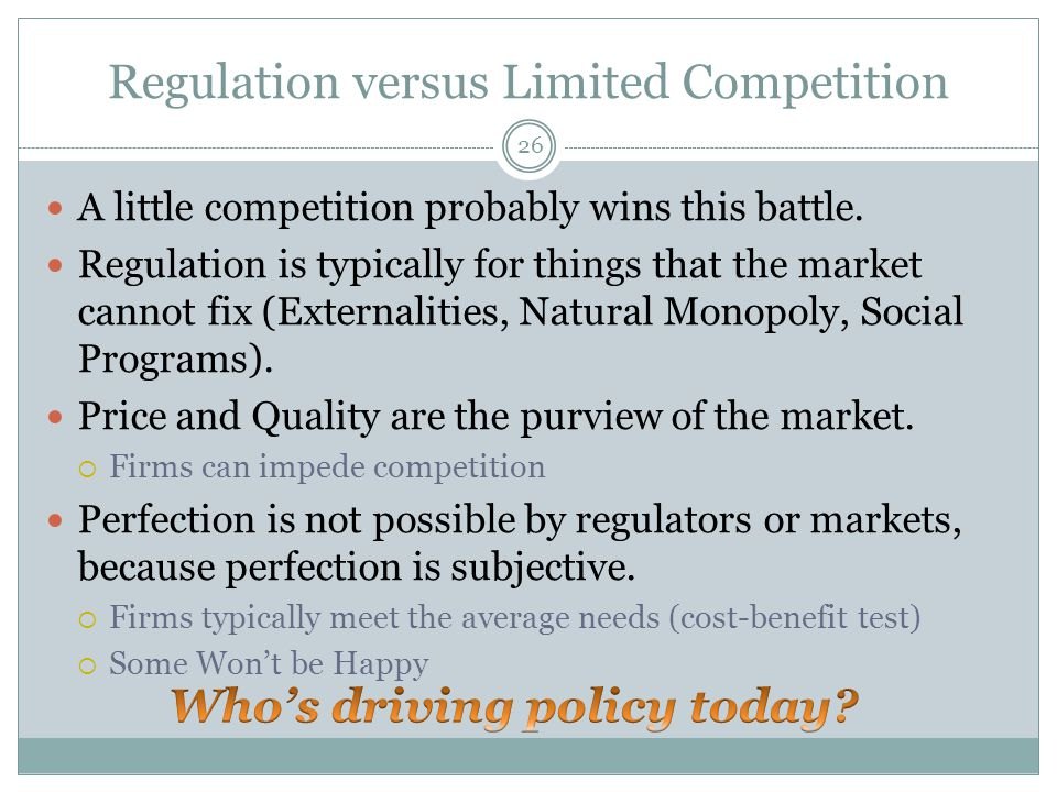 Regulation versus Limited Competition A little competition probably wins this battle. Regulation is typically for things that the market cannot fix (E