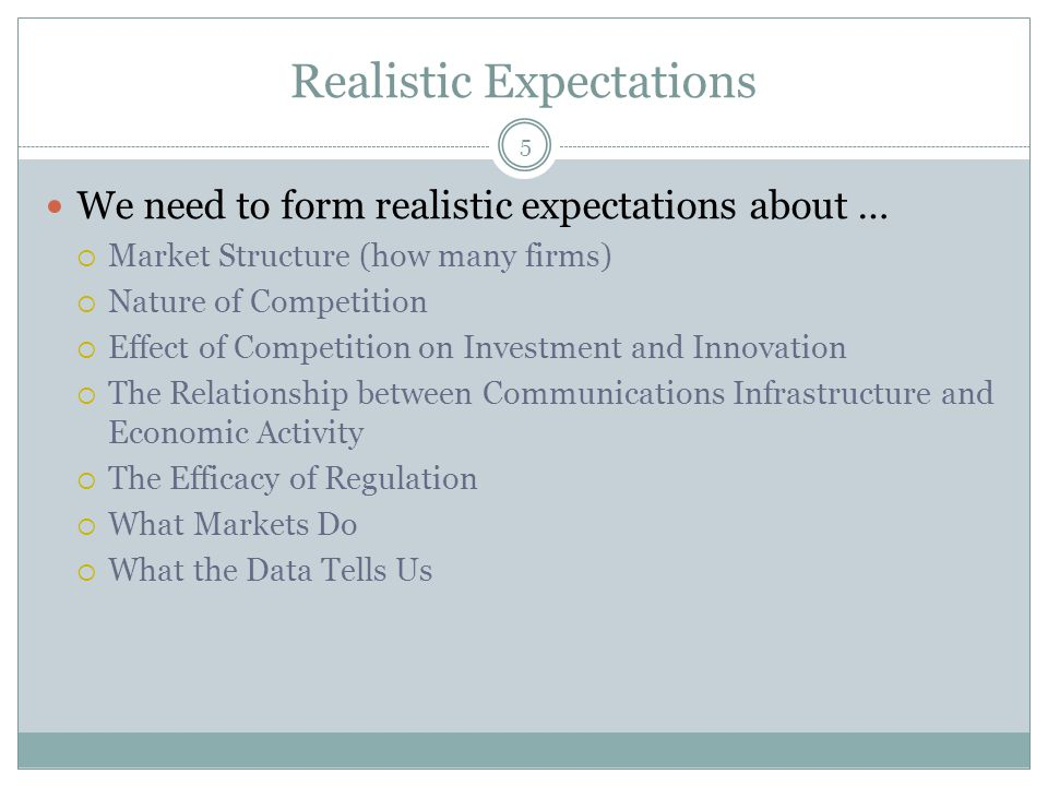 Realistic Expectations 5 We need to form realistic expectations about …  Market Structure (how many firms)  Nature of Competition  Effect of Compet