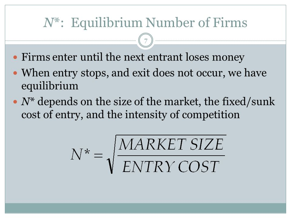 N*: Equilibrium Number of Firms 7 Firms enter until the next entrant loses money When entry stops, and exit does not occur, we have equilibrium N* dep