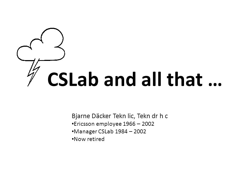 CSLab Computer Science Laboratory at Ericsson 1980 informally started 1984 formally established 1997 – 2001 SARC (Software Architecture Research Centre) spun off from CSLab 2002 closed down Thus 10 – 15 people during 20 years → 200 – 300 manyears !!!