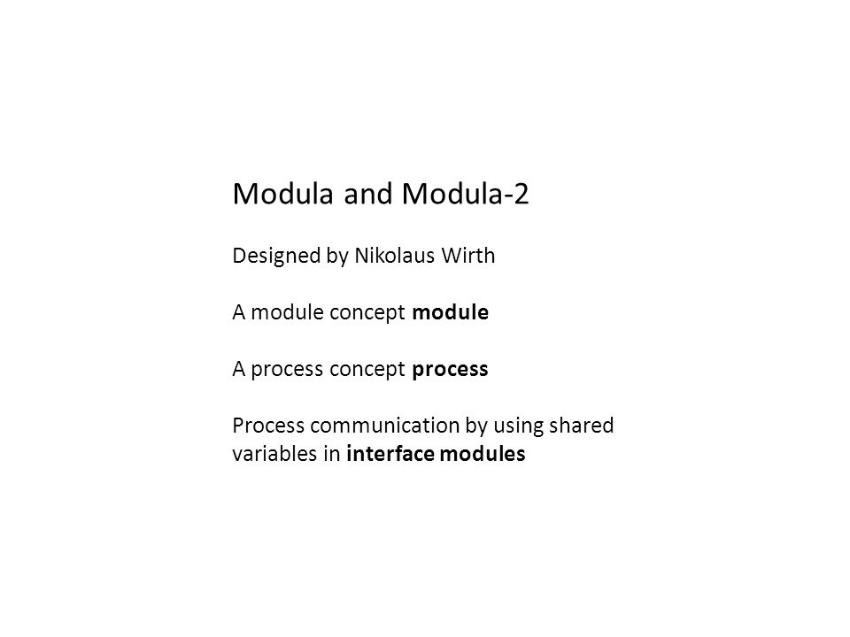 Modula and Modula-2 Designed by Nikolaus Wirth A module concept module A process concept process Process communication by using shared variables in in