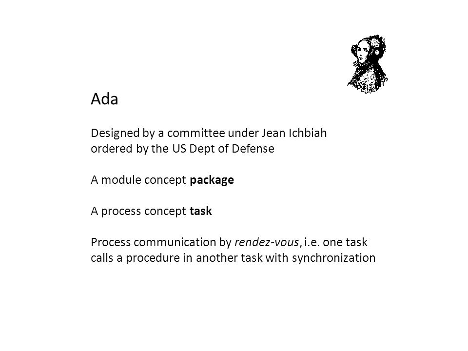 Ada Designed by a committee under Jean Ichbiah ordered by the US Dept of Defense A module concept package A process concept task Process communication by rendez-vous, i.e.
