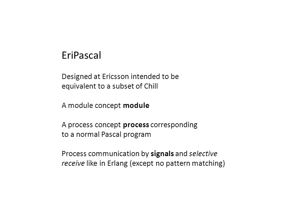 EriPascal Designed at Ericsson intended to be equivalent to a subset of Chill A module concept module A process concept process corresponding to a nor