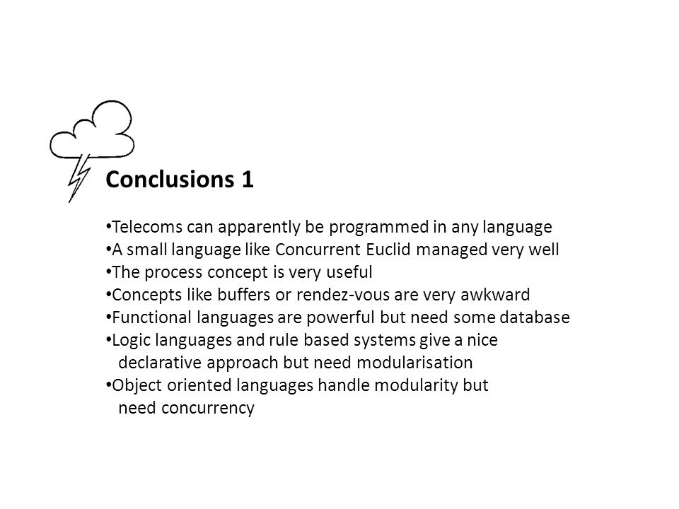 Conclusions 1 Telecoms can apparently be programmed in any language A small language like Concurrent Euclid managed very well The process concept is very useful Concepts like buffers or rendez-vous are very awkward Functional languages are powerful but need some database Logic languages and rule based systems give a nice declarative approach but need modularisation Object oriented languages handle modularity but need concurrency