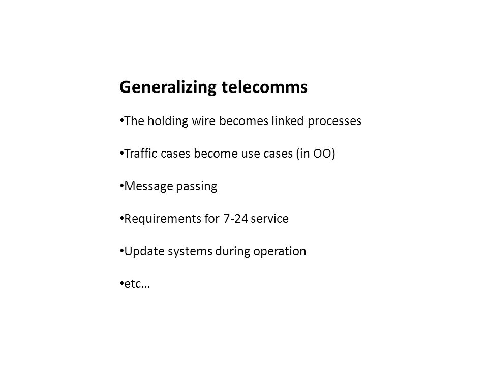Generalizing telecomms The holding wire becomes linked processes Traffic cases become use cases (in OO) Message passing Requirements for 7-24 service Update systems during operation etc…