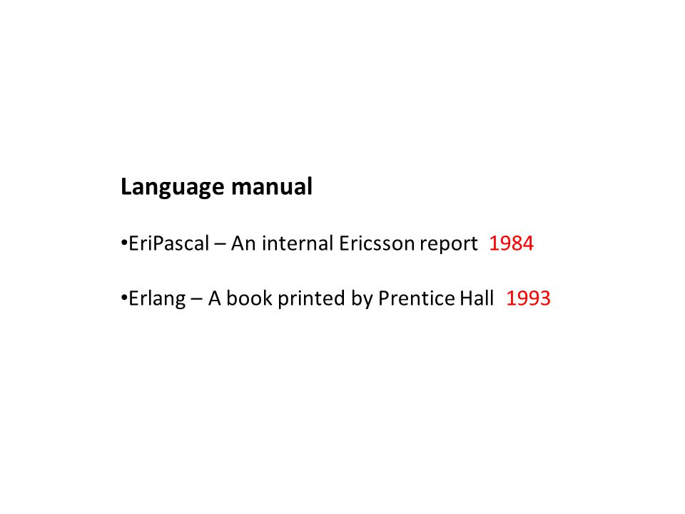 Language manual EriPascal – An internal Ericsson report 1984 Erlang – A book printed by Prentice Hall 1993