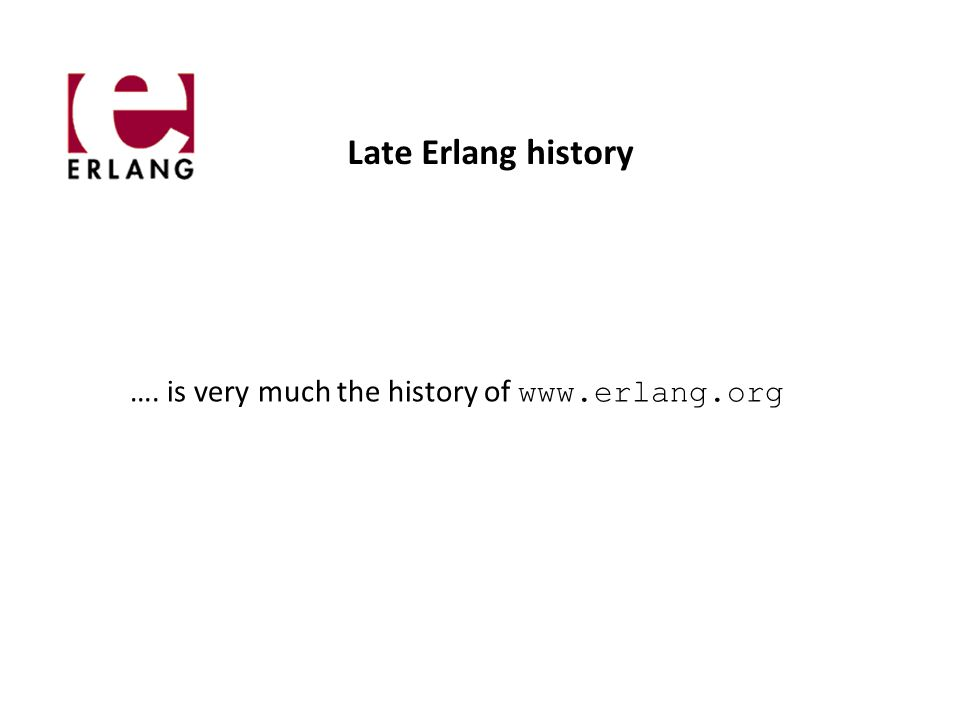 Late Erlang history …. is very much the history of www.erlang.org