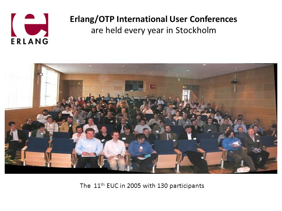 Erlang/OTP International User Conferences are held every year in Stockholm The 11 th EUC in 2005 with 130 participants