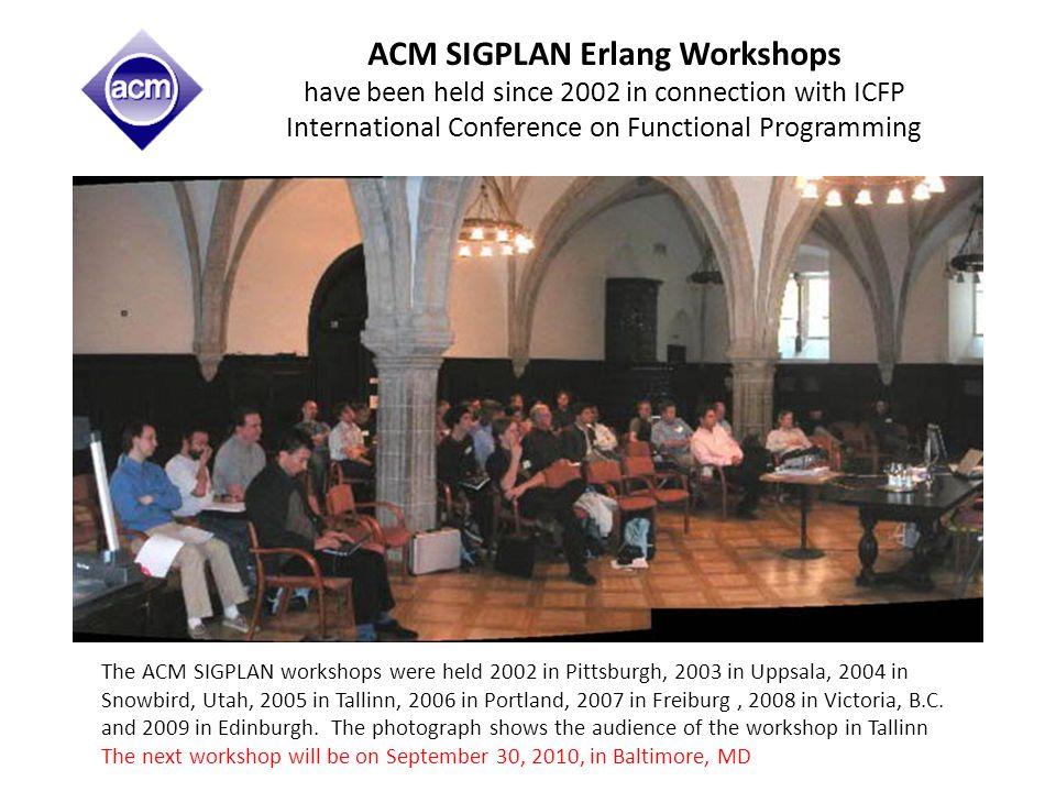 ACM SIGPLAN Erlang Workshops have been held since 2002 in connection with ICFP International Conference on Functional Programming The ACM SIGPLAN workshops were held 2002 in Pittsburgh, 2003 in Uppsala, 2004 in Snowbird, Utah, 2005 in Tallinn, 2006 in Portland, 2007 in Freiburg, 2008 in Victoria, B.C.