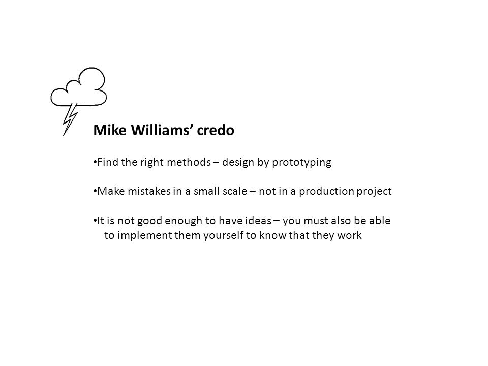 Mike Williams' credo Find the right methods – design by prototyping Make mistakes in a small scale – not in a production project It is not good enough