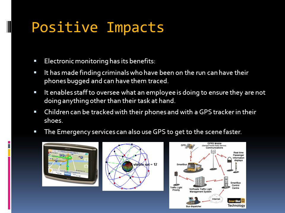 Positive Impacts EElectronic monitoring has its benefits: IIt has made finding criminals who have been on the run can have their phones bugged and