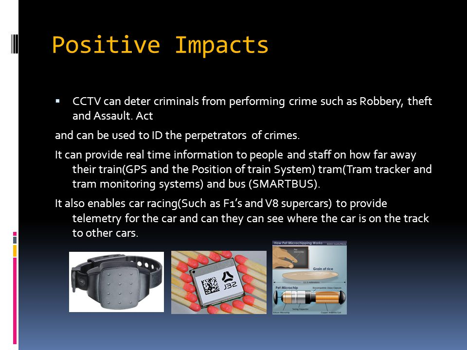 Positive Impacts CCCTV can deter criminals from performing crime such as Robbery, theft and Assault. Act and can be used to ID the perpetrators of c