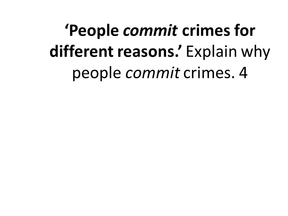 'People commit crimes for different reasons.' Explain why people commit crimes. 4