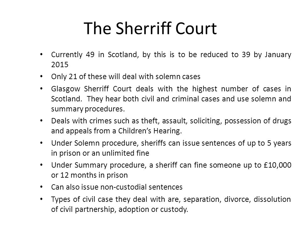 The Sherriff Court Currently 49 in Scotland, by this is to be reduced to 39 by January 2015 Only 21 of these will deal with solemn cases Glasgow Sherriff Court deals with the highest number of cases in Scotland.