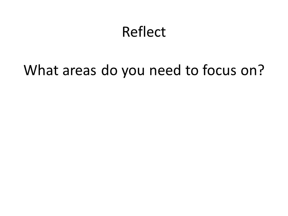 Reflect What areas do you need to focus on?