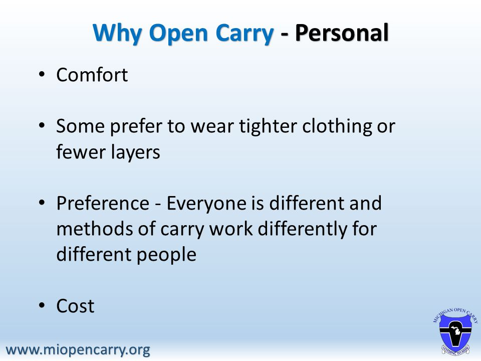 Why Open Carry - Personal www.miopencarry.org Comfort Some prefer to wear tighter clothing or fewer layers Preference - Everyone is different and methods of carry work differently for different people Cost