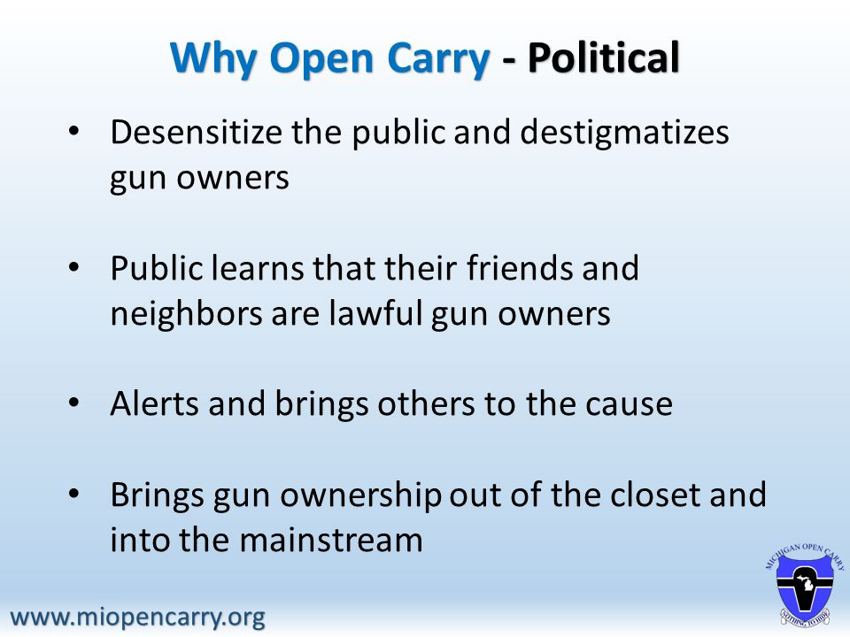 Why Open Carry - Political www.miopencarry.org Desensitize the public and destigmatizes gun owners Public learns that their friends and neighbors are lawful gun owners Alerts and brings others to the cause Brings gun ownership out of the closet and into the mainstream