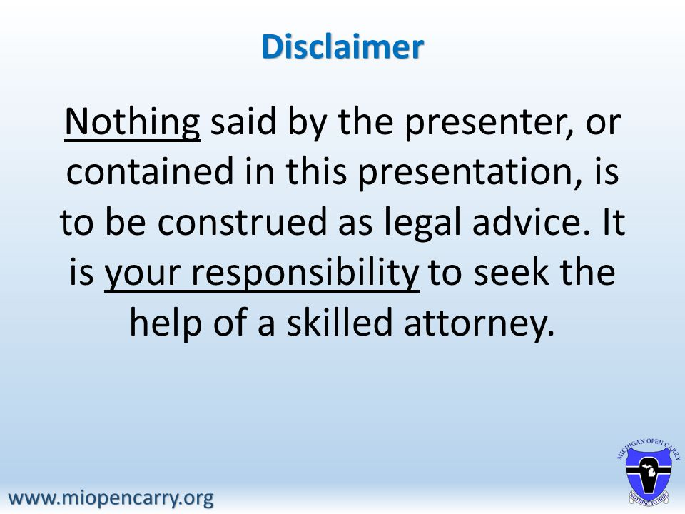 Disclaimer www.miopencarry.org Nothing said by the presenter, or contained in this presentation, is to be construed as legal advice.