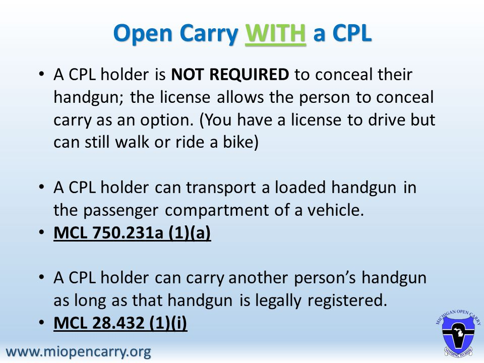 www.miopencarry.org A CPL holder is NOT REQUIRED to conceal their handgun; the license allows the person to conceal carry as an option.