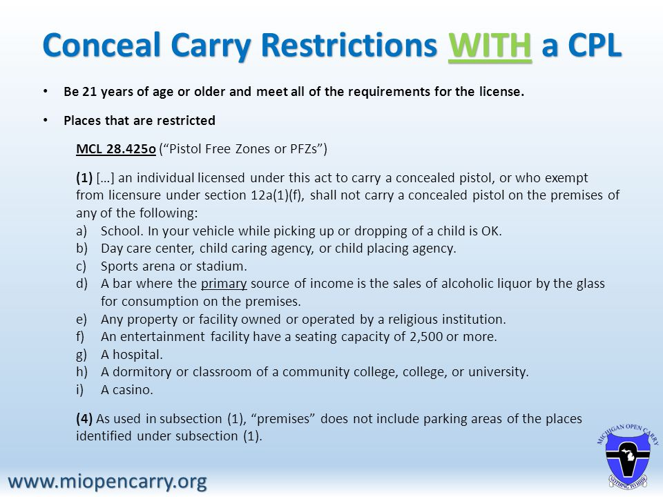 Conceal Carry Restrictions WITH a CPL www.miopencarry.org Be 21 years of age or older and meet all of the requirements for the license.