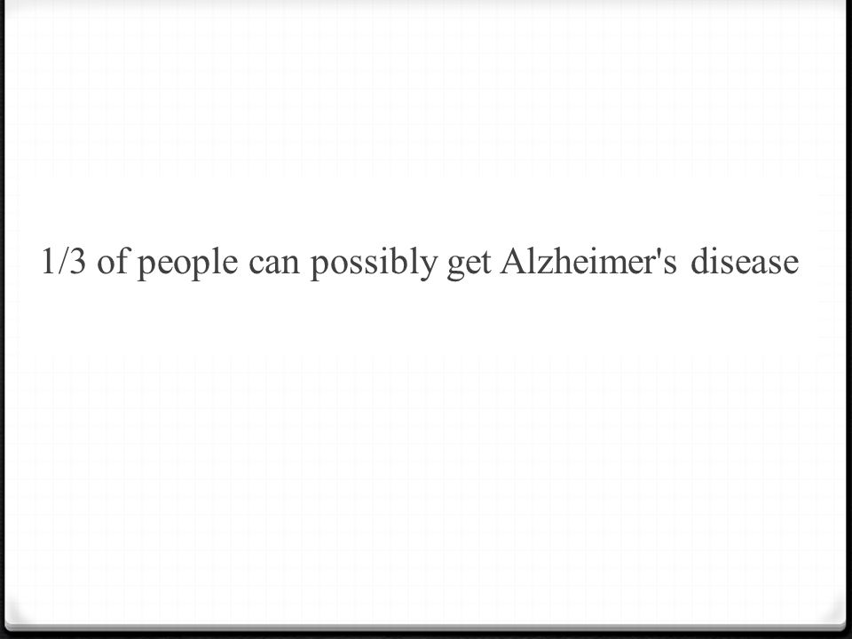 1/3 of people can possibly get Alzheimer s disease