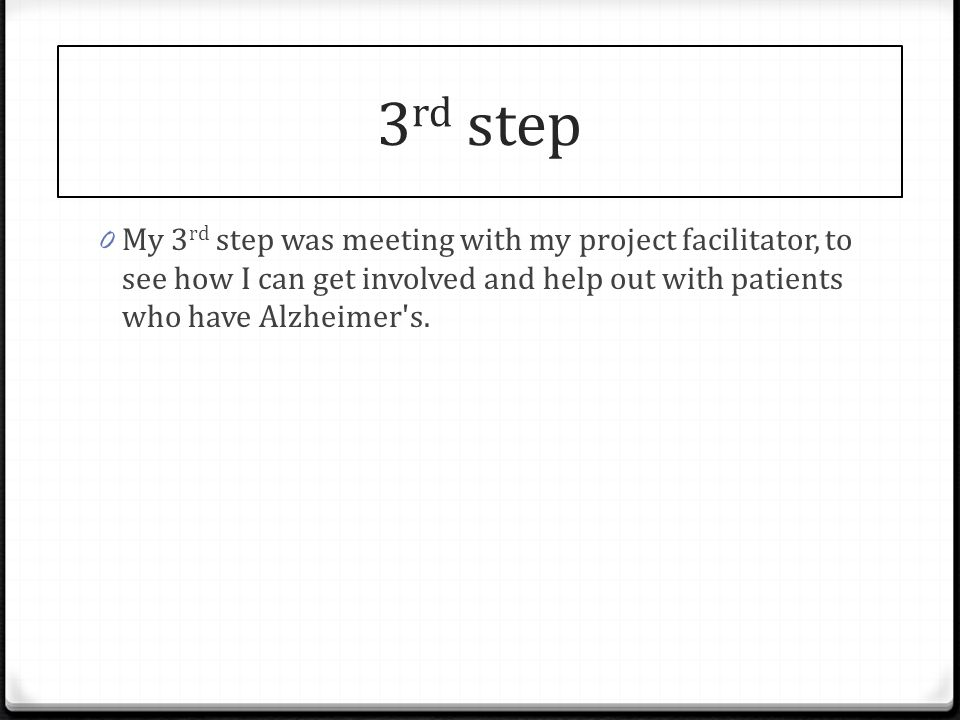 3 rd step 0 My 3 rd step was meeting with my project facilitator, to see how I can get involved and help out with patients who have Alzheimer s.