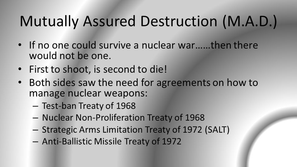 Mutually Assured Destruction (M.A.D.) If no one could survive a nuclear war……then there would not be one.