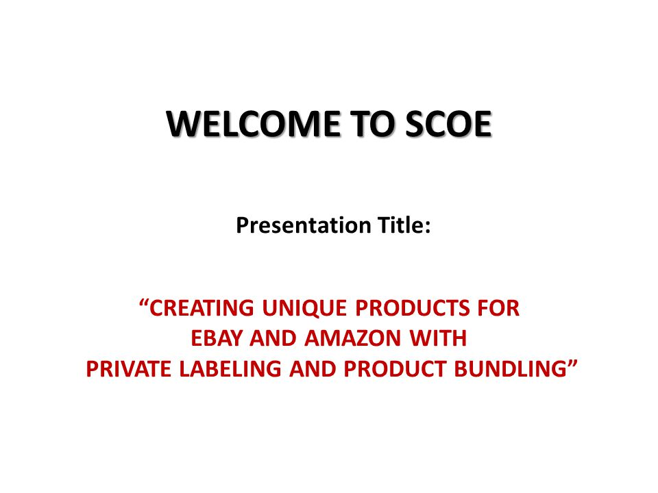 WELCOME TO SCOE WELCOME TO SCOE Presentation Title: CREATING UNIQUE PRODUCTS FOR EBAY AND AMAZON WITH PRIVATE LABELING AND PRODUCT BUNDLING