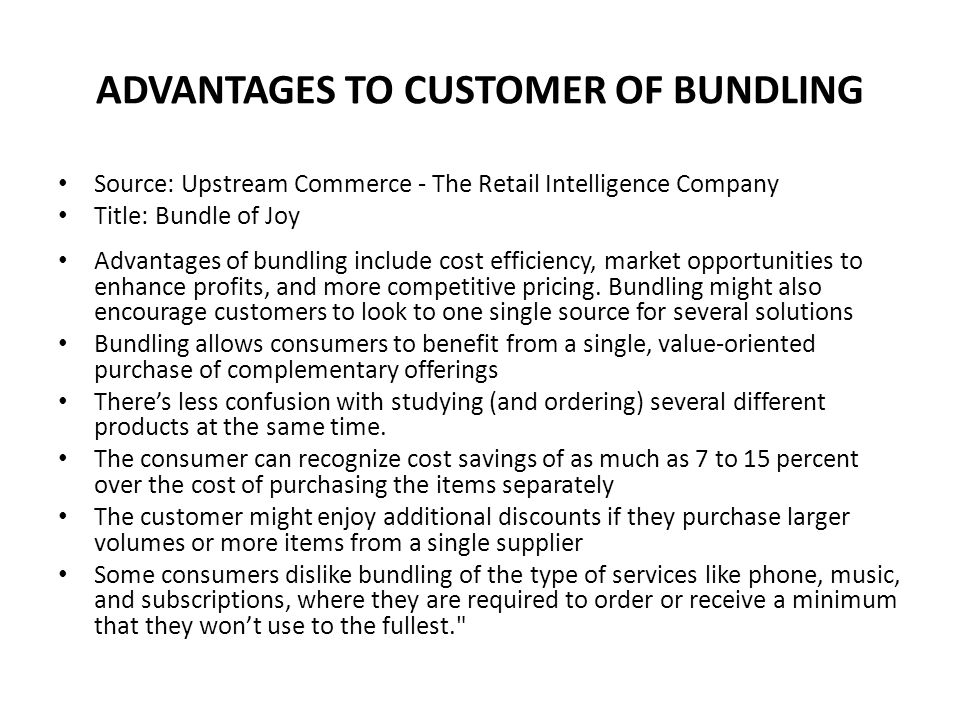 ADVANTAGES TO CUSTOMER OF BUNDLING Source: Upstream Commerce - The Retail Intelligence Company Title: Bundle of Joy Advantages of bundling include cost efficiency, market opportunities to enhance profits, and more competitive pricing.