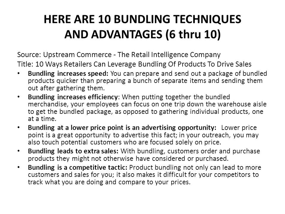 HERE ARE 10 BUNDLING TECHNIQUES AND ADVANTAGES (6 thru 10) Source: Upstream Commerce - The Retail Intelligence Company Title: 10 Ways Retailers Can Leverage Bundling Of Products To Drive Sales Bundling increases speed: You can prepare and send out a package of bundled products quicker than preparing a bunch of separate items and sending them out after gathering them.