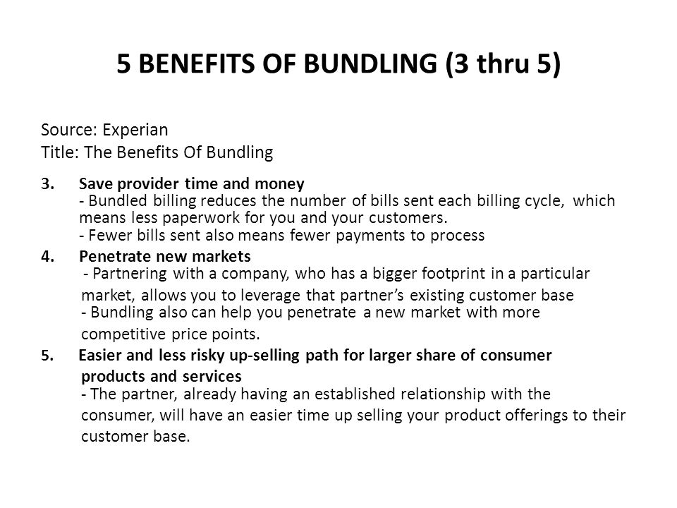5 BENEFITS OF BUNDLING (3 thru 5) Source: Experian Title: The Benefits Of Bundling 3.Save provider time and money - Bundled billing reduces the number of bills sent each billing cycle, which means less paperwork for you and your customers.