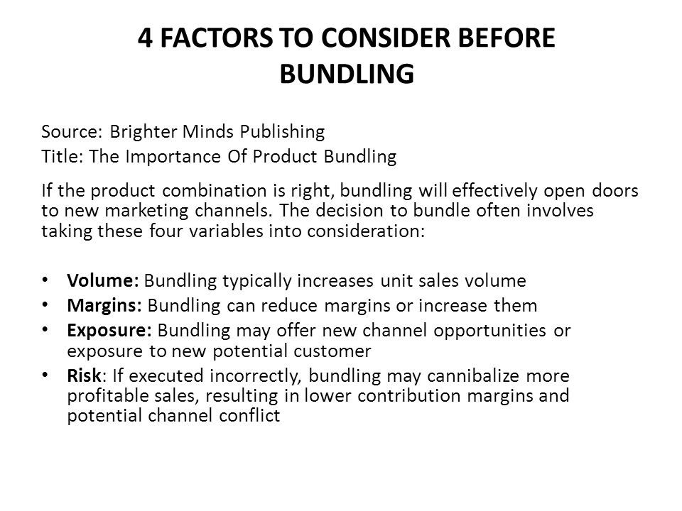 4 FACTORS TO CONSIDER BEFORE BUNDLING Source: Brighter Minds Publishing Title: The Importance Of Product Bundling If the product combination is right, bundling will effectively open doors to new marketing channels.