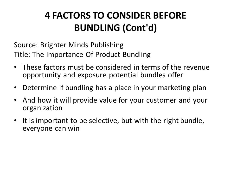 4 FACTORS TO CONSIDER BEFORE BUNDLING (Cont'd) Source: Brighter Minds Publishing Title: The Importance Of Product Bundling These factors must be consi