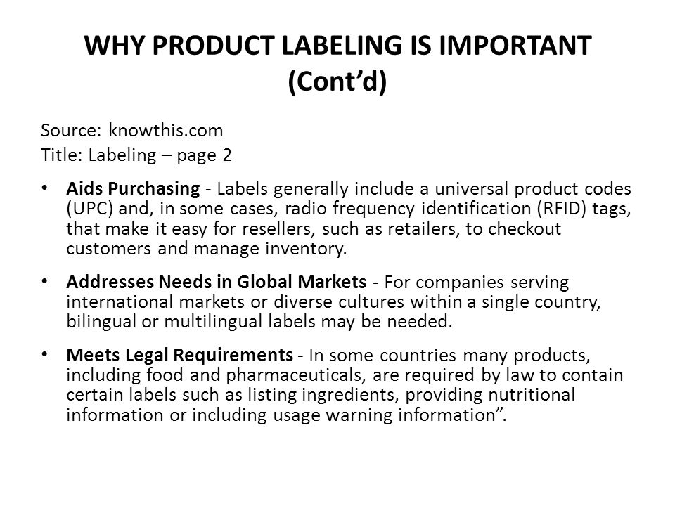WHY PRODUCT LABELING IS IMPORTANT (Cont'd) Source: knowthis.com Title: Labeling – page 2 Aids Purchasing - Labels generally include a universal product codes (UPC) and, in some cases, radio frequency identification (RFID) tags, that make it easy for resellers, such as retailers, to checkout customers and manage inventory.
