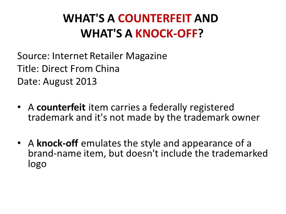 WHAT'S A COUNTERFEIT AND WHAT'S A KNOCK-OFF? Source: Internet Retailer Magazine Title: Direct From China Date: August 2013 A counterfeit item carries