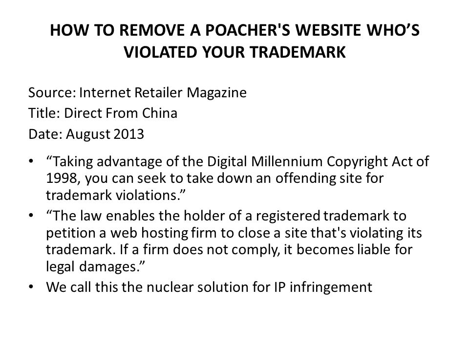 HOW TO REMOVE A POACHER S WEBSITE WHO'S VIOLATED YOUR TRADEMARK Source: Internet Retailer Magazine Title: Direct From China Date: August 2013 Taking advantage of the Digital Millennium Copyright Act of 1998, you can seek to take down an offending site for trademark violations. The law enables the holder of a registered trademark to petition a web hosting firm to close a site that s violating its trademark.