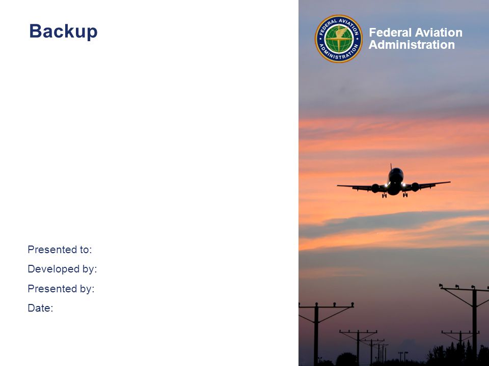 Presented to: Developed by: Presented by: Date: Federal Aviation Administration Backup