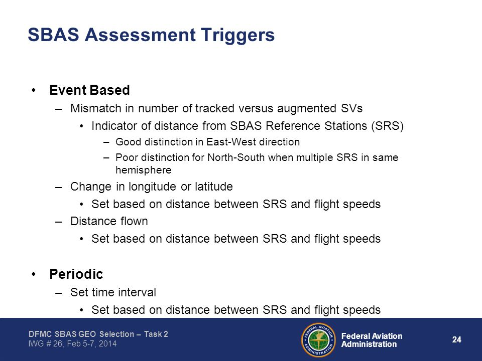 24 Federal Aviation Administration DFMC SBAS GEO Selection – Task 2 IWG # 26, Feb 5-7, 2014 SBAS Assessment Triggers Event Based –Mismatch in number o