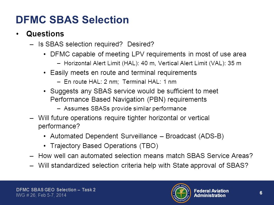 6 Federal Aviation Administration DFMC SBAS GEO Selection – Task 2 IWG # 26, Feb 5-7, 2014 DFMC SBAS Selection Questions –Is SBAS selection required?