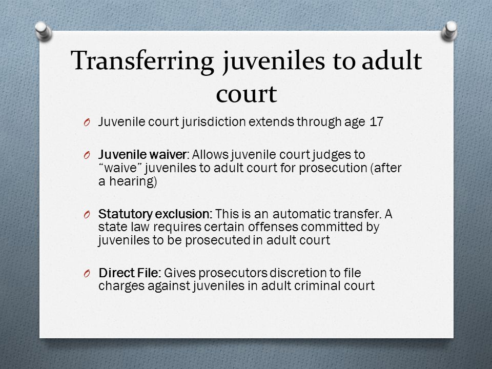 "Transferring juveniles to adult court O Juvenile court jurisdiction extends through age 17 O Juvenile waiver: Allows juvenile court judges to ""waive"""