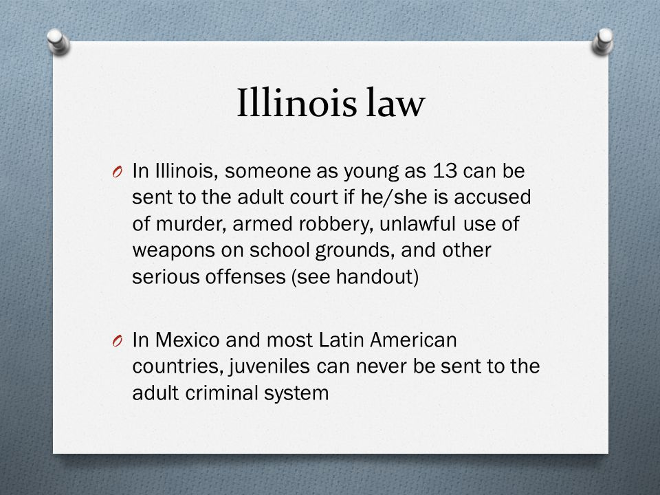 Illinois law O In Illinois, someone as young as 13 can be sent to the adult court if he/she is accused of murder, armed robbery, unlawful use of weapo