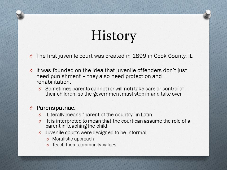 History O The first juvenile court was created in 1899 in Cook County, IL O It was founded on the idea that juvenile offenders don't just need punishm