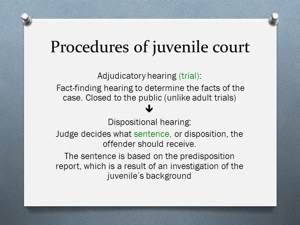 Procedures of juvenile court Adjudicatory hearing (trial): Fact-finding hearing to determine the facts of the case. Closed to the public (unlike adult