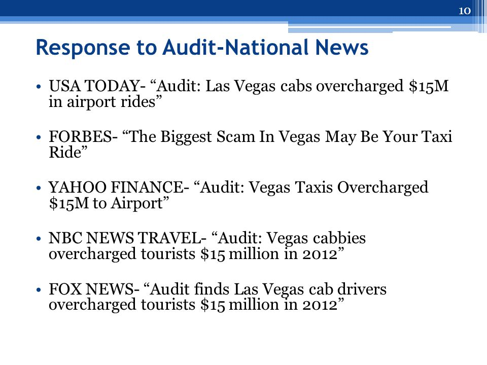 Response to Audit-National News USA TODAY- Audit: Las Vegas cabs overcharged $15M in airport rides FORBES- The Biggest Scam In Vegas May Be Your Taxi Ride YAHOO FINANCE- Audit: Vegas Taxis Overcharged $15M to Airport NBC NEWS TRAVEL- Audit: Vegas cabbies overcharged tourists $15 million in 2012 FOX NEWS- Audit finds Las Vegas cab drivers overcharged tourists $15 million in 2012 10