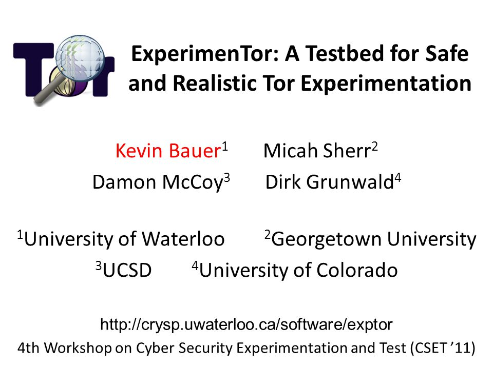 ExperimenTor: A Testbed for Safe and Realistic Tor Experimentation Kevin Bauer 1 Micah Sherr 2 Damon McCoy 3 Dirk Grunwald 4 1 University of Waterloo 2 Georgetown University 3 UCSD 4 University of Colorado http://crysp.uwaterloo.ca/software/exptor 4th Workshop on Cyber Security Experimentation and Test (CSET '11)