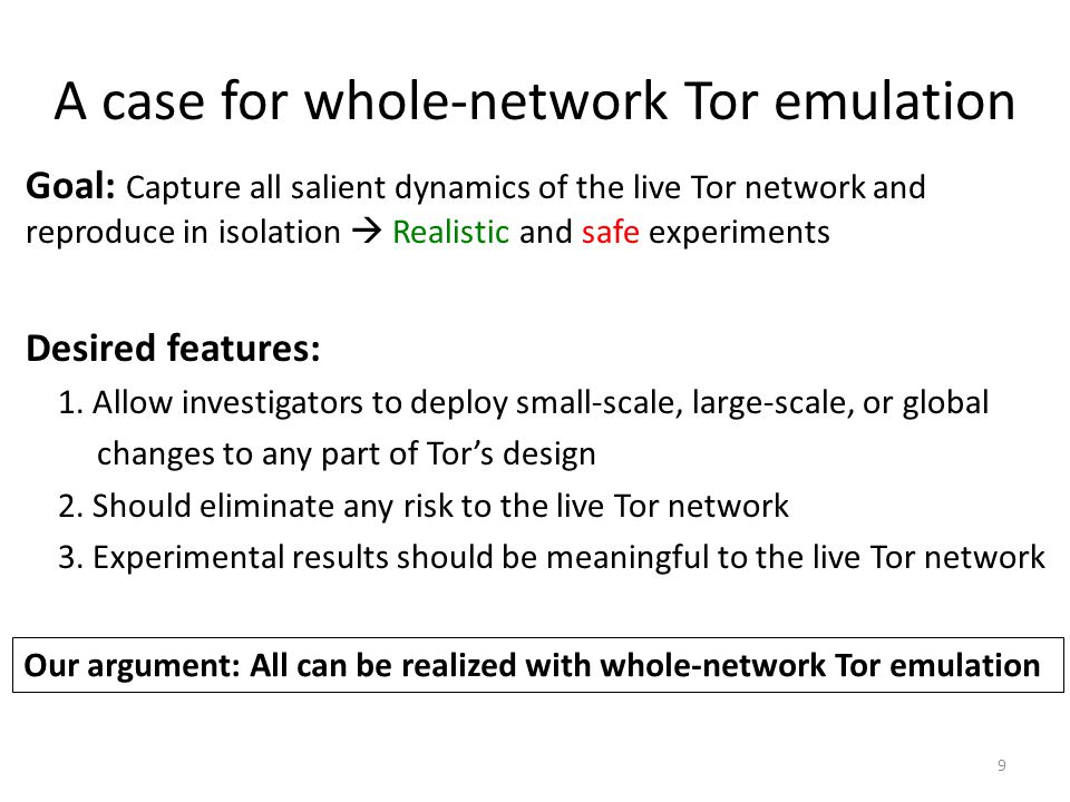 A case for whole-network Tor emulation Goal: Capture all salient dynamics of the live Tor network and reproduce in isolation  Realistic and safe expe