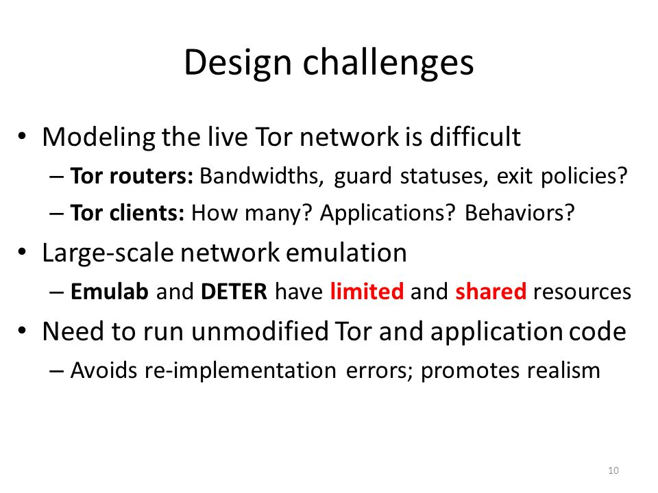 Design challenges Modeling the live Tor network is difficult – Tor routers: Bandwidths, guard statuses, exit policies.