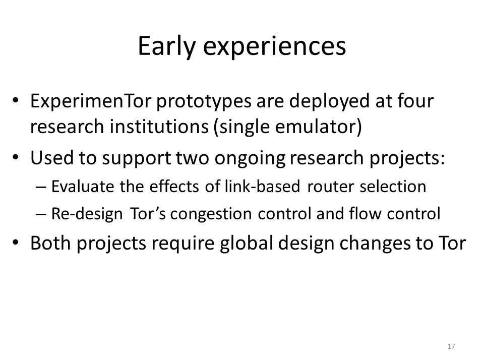 Early experiences ExperimenTor prototypes are deployed at four research institutions (single emulator) Used to support two ongoing research projects: